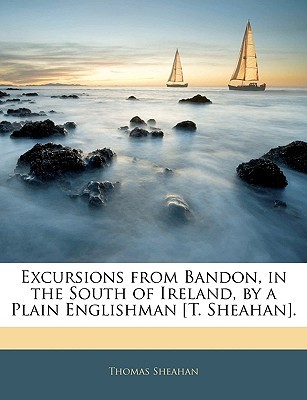 Excursions from Bandon, in the South of Ireland, a Plain Englishman [T. Sheahan]. by Thomas Sheahan