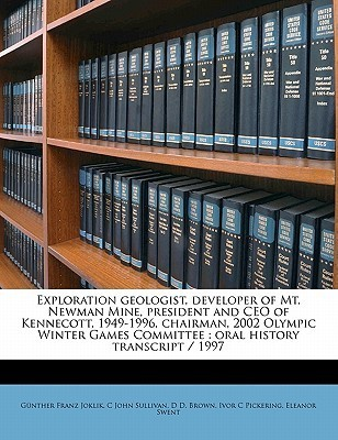 Exploration Geologist, Developer of Mt. Newman Mine, President and CEO of Kennecott, 1949-1996, Chairman, 2002 Olympic Winter Games Committee: Oral Hi  by  Günther Franz Joklik
