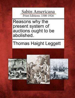 Reasons Why the Present System of Auctions Ought to Be Abolished. Thomas Haight Leggett