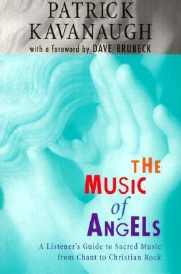 The Music of Angels: A Listeners Guide to Sacred Music from Chant to Christian Rock Patrick Kavanaugh