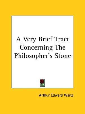 A Very Brief Tract Concerning the Philosophers Stone Arthur Edward Waite