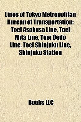 Lines of Tokyo Metropolitan Bureau of Transportation: Toei Asakusa Line, Toei Mita Line, Toei Oedo Line, Toei Shinjuku Line, Shinjuku Station  by  Books LLC