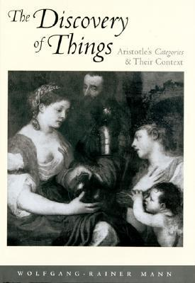 The Discovery of Things: Aristotles Categories and Their Context  by  Wolfgang-Rainer Mann