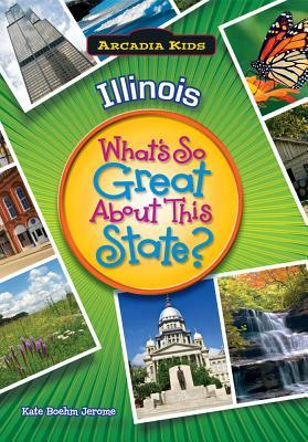 Illinois: Whats So Great about This State?  by  Kate Boehm Jerome