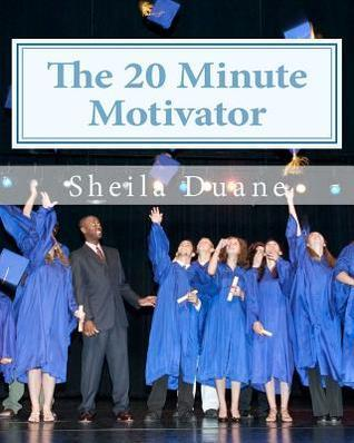 The 20 Minute Motivator: How to Motivate Your Children Academically in Only 20 Minutes a Day! Sheila Duane