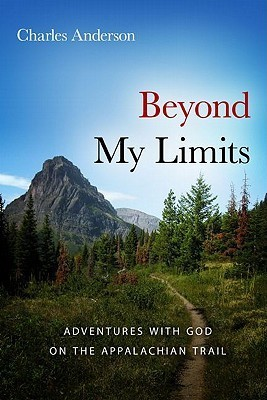 Beyond My Limits: Adventures with God on the Appalachian Trail Charles Anderson