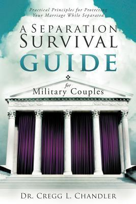 A Separation Survival Guide for Military Couples: Practical Principles for Protecting Your Marriage While Separated Cregg L. Chandler