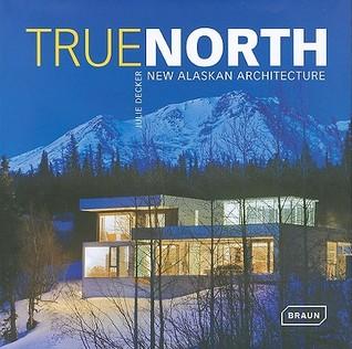 True North: New Alaskan Architecture Julie Decker