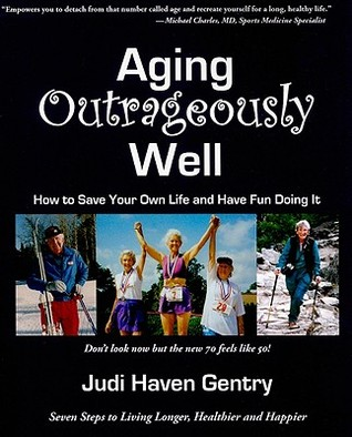 Aging Outrageously Well: How To Save Your Own Life and Have Fun Doing It Judi Haven Gentry