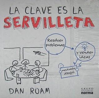 La Clave Es La Servilleta/ The Back Of The Napkin: Resolver Problemas Y Vender Ideas Mediante Dibujos/ Solving Problems And Selling Ideas With Pictures Dan Roam