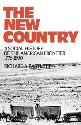 The New Country: A Social History of the American Frontier, 1776-1890  by  Richard A. Bartlett