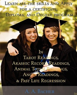 Learn All the Skills and Apply for a Certificate, Diploma, and Degree Program in Tarot Readings, Akashic Record Readings, Animal Totem Readings, Angel Readings, and Past Life Regression  by  A.A. Bacher