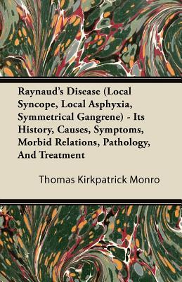 Raynauds Disease (Local Syncope, Local Asphyxia, Symmetrical Gangrene) - Its History, Causes, Symptoms, Morbid Relations, Pathology, and Treatment Thomas Kirkpatrick Monro