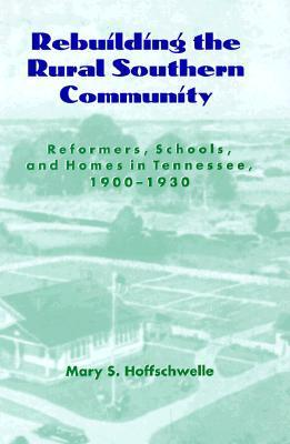 Rebuilding Rural Southern Community: Reformers Schools Homes Tennessee 1900-1930 Mary S. Hoffschwelle