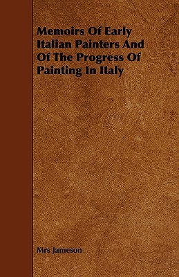 Memoirs of Early Italian Painters and of the Progress of Painting in Italy Anna Brownell Jameson
