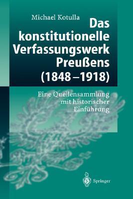Das Konstitutionelle Verfassungswerk Preussens (1848 1918): Eine Quellensammlung Mit Historischer Einfuhrung  by  Michael Kotulla