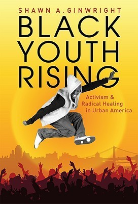 Black Youth Rising: Activism and Radical Healing in Urban America  by  Shawn A. Ginwright