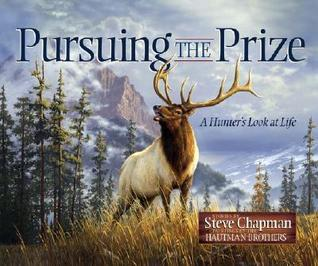 Pursuing the Prize: A Hunters Look at Life Steve Chapman