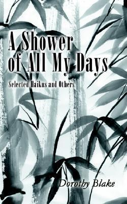 A Shower of All My Days: Selected Haikus and Others Taken from Haiku Apprenticeship--2003-2004 Dorothy Blake
