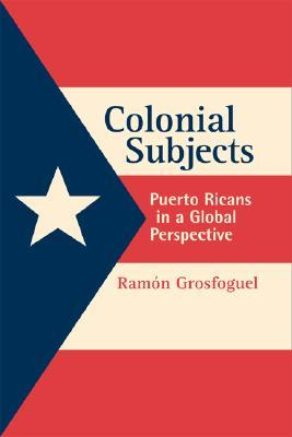 Colonial Subjects: Puerto Ricans in a Global Perspective  by  Ramón Grosfoguel