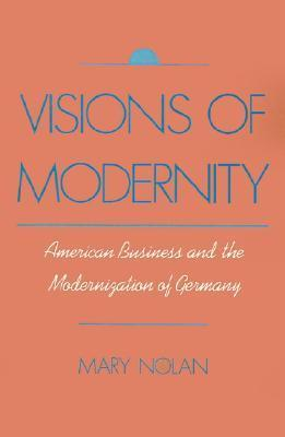Visions of Modernity: American Business and the Modernization of Germany Mary Nolan