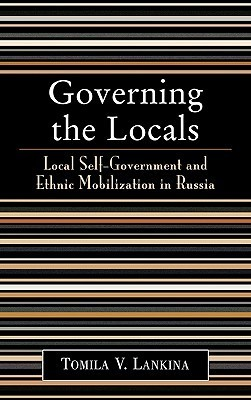 Governing the Locals: Local Self-Government and Ethnic Mobilization in Russia Tomila V. Lankina