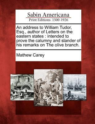 An Address to William Tudor, Esq., Author of Letters on the Eastern States: Intended to Prove the Calumny and Slander of His Remarks on the Olive Branch. Mathew Carey