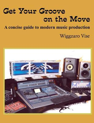Get Your Groove on the Move: A Concise Guide to Modern Music Production.  by  Wiggzaro Vise