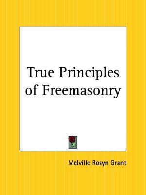 True Principles of Freemasonry Melville Rosyn Grant
