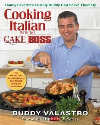 Cooking Italian with the Cake Boss: Family Favorites as Only Buddy Can Serve Them Up  by  Buddy Valastro