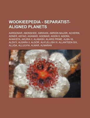 Wookieepedia - Separatist-Aligned Planets: Aargonar, Abonshee, Abraxin, Abrion Major, Acherin, Adner, Aefao, Agamar, Agomar, Agon 9, Agora, Ahakista, Source Wikipedia