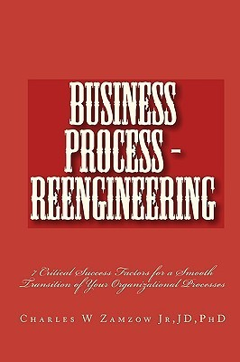 Business Process - Reengineering: 7 Critical Success Factors for a Smooth Transition of Your Organizational Processes Charles W. Zamzow Jr.