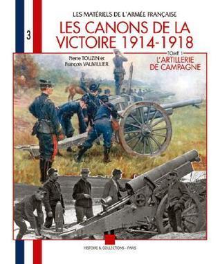 Les Canons de La Victoire 1914-1918: LArtillerie de Campagne Tome 1  by  Francois Vaulvillier
