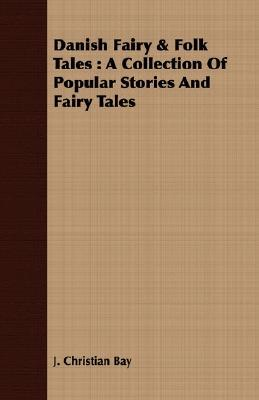 Danish Fairy & Folk Tales: A Collection of Popular Stories and Fairy Tales  by  J. Christian Bay