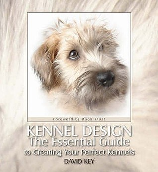 Kennel Design: The Essential Guide to Creating Your Perfect Kennels. David Key  by  David Key