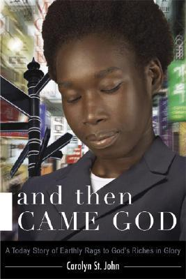And Then Came God!: A Today Story of Earthly Rags to Gods Riches in Glory  by  Carolyn R. St John
