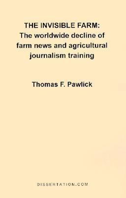 The Invisible Farm: The Worldwide Decline of Farm News and Agricultural Journalism Training  by  Thomas F. Pawlick