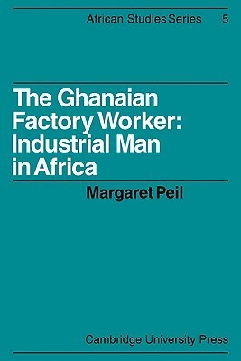 The Ghanaian Factory Worker: Industrial Man in Africa  by  Margaret Peil