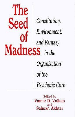 The Seed of Madness: Constitution, Environment, and Fantasy in the Organization of the Psychotic Core Vamık D. Volkan