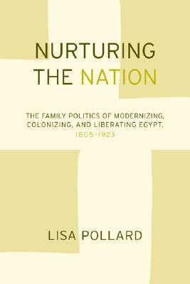 Nurturing the Nation: The Family Politics of Modernizing, Colonizing, and Liberating Egypt, 1805-1923  by  Lisa Pollard