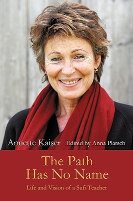 The Path Has No Name: Life and Vision of a Sufi Teacher Annette Kaiser