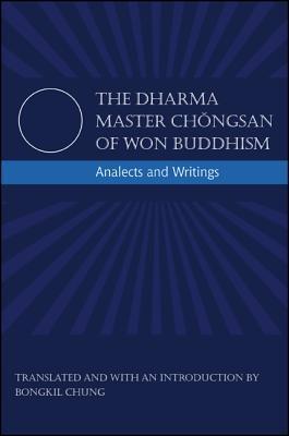 The Dharma Master Chongsan of Won Buddhism: Analects and Writings  by  Chongsan