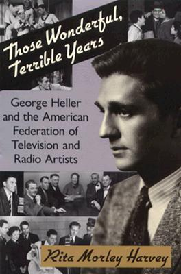 Those Wonderful, Terrible Years: George Heller and the American Federation of Television and Radio Artists Rita Morley Harvey