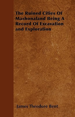 The Ruined Cities of Mashonaland Being a Record of Excavation and Exploration  by  James Theodore Bent