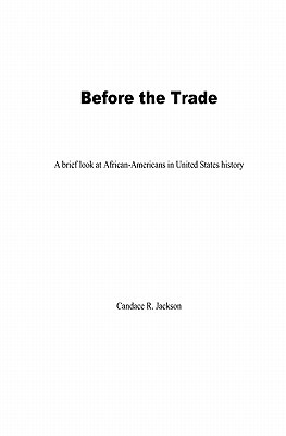 Before the Trade: A Brief Look at African-Americans in United States History Candace R. Jackson