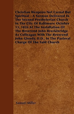 Christian Weapons Not Carnal But Spiritual - A Sermon Delivered in the Second Presbyterian Church in the City of Baltimore October 13, 1826 at the Ins Samuel Miller