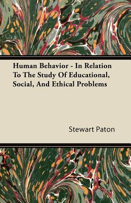 Human Behavior - In Relation to the Study of Educational, Social, and Ethical Problems  by  Stewart Paton
