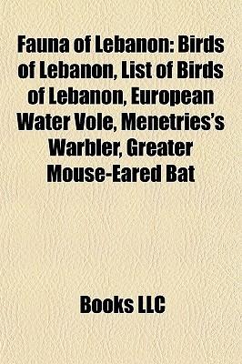 Fauna of Lebanon: Birds of Lebanon, List of Birds of Lebanon, European Water Vole, Menetriess Warbler, Greater Mouse-Eared Bat  by  Books LLC