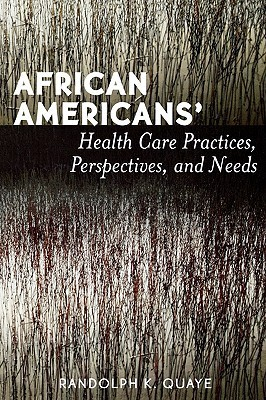 African Americans Health Care Practices, Perspectives, And Needs  by  Randolph K. Quaye