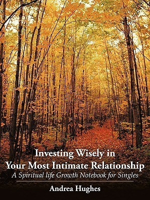 Investing Wisely in Your Most Intimate Relationship: A Spiritual Life Growth Notebook for Singles  by  Andrea Hughes
